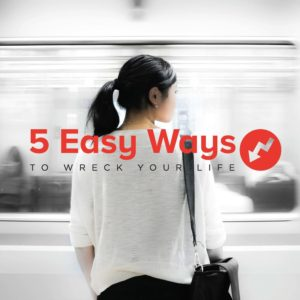 5 easy ways to wreck your life